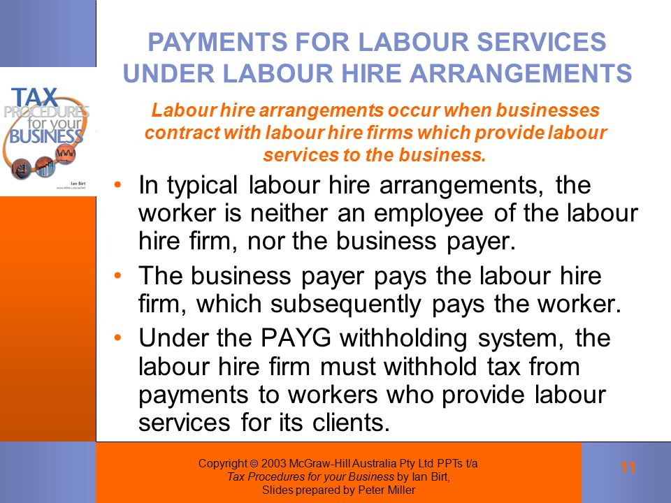 Copyright  2003 McGraw-Hill Australia Pty Ltd PPTs t/a Tax Procedures for your Business by Ian Birt, Slides prepared by Peter Miller 11 In typical labour hire arrangements, the worker is neither an employee of the labour hire firm, nor the business payer.