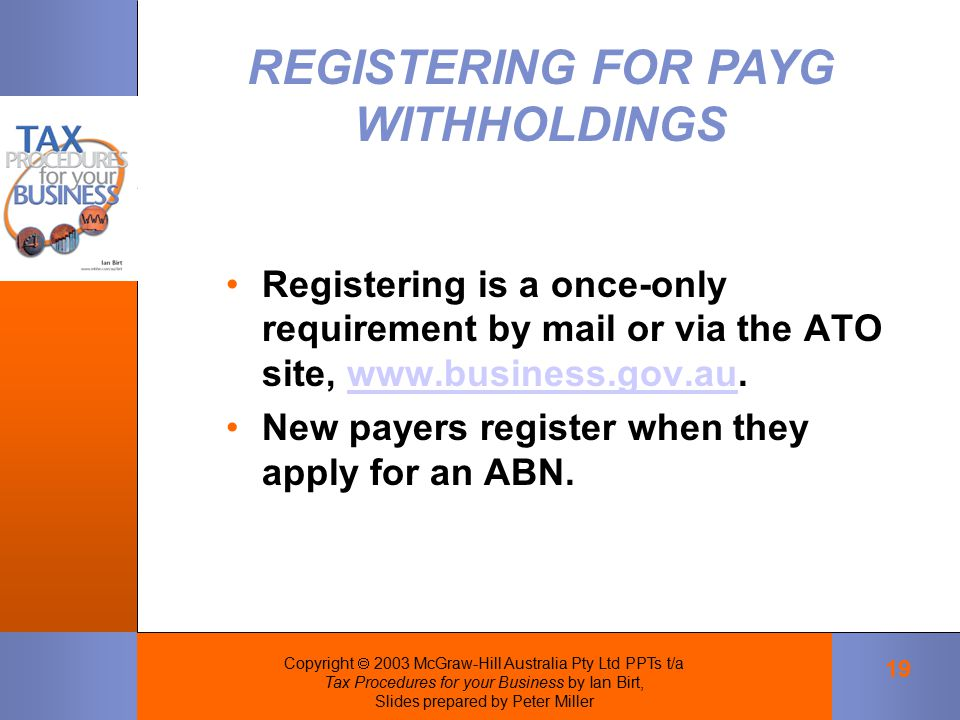 Copyright  2003 McGraw-Hill Australia Pty Ltd PPTs t/a Tax Procedures for your Business by Ian Birt, Slides prepared by Peter Miller 19 Registering is a once-only requirement by mail or via the ATO site, www.business.gov.au.www.business.gov.au New payers register when they apply for an ABN.