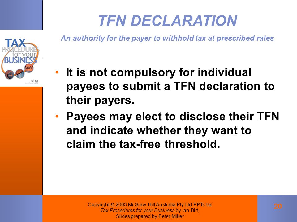 Copyright  2003 McGraw-Hill Australia Pty Ltd PPTs t/a Tax Procedures for your Business by Ian Birt, Slides prepared by Peter Miller 20 It is not compulsory for individual payees to submit a TFN declaration to their payers.