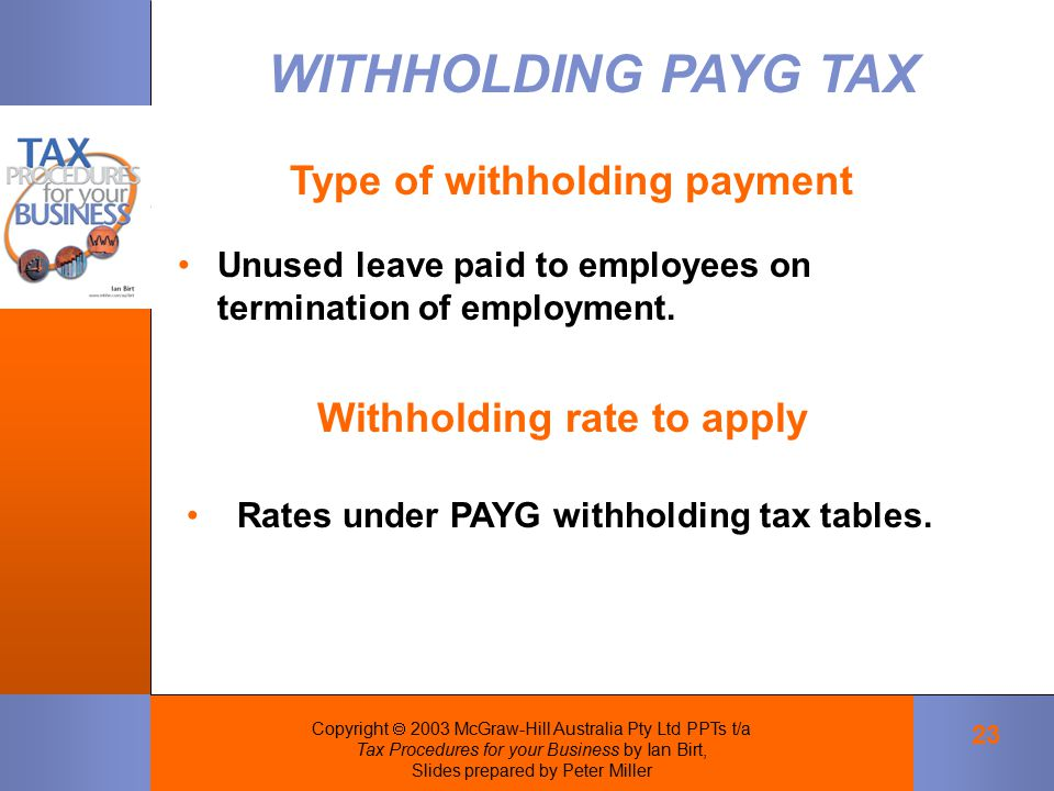 Copyright  2003 McGraw-Hill Australia Pty Ltd PPTs t/a Tax Procedures for your Business by Ian Birt, Slides prepared by Peter Miller 23 Unused leave paid to employees on termination of employment.