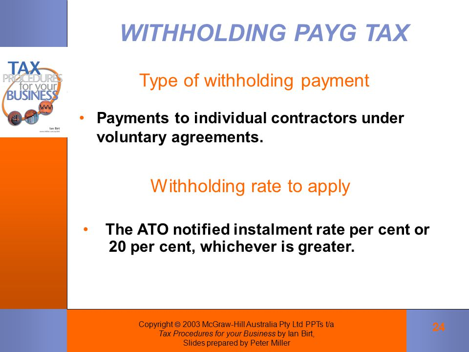 Copyright  2003 McGraw-Hill Australia Pty Ltd PPTs t/a Tax Procedures for your Business by Ian Birt, Slides prepared by Peter Miller 24 Payments to individual contractors under voluntary agreements.
