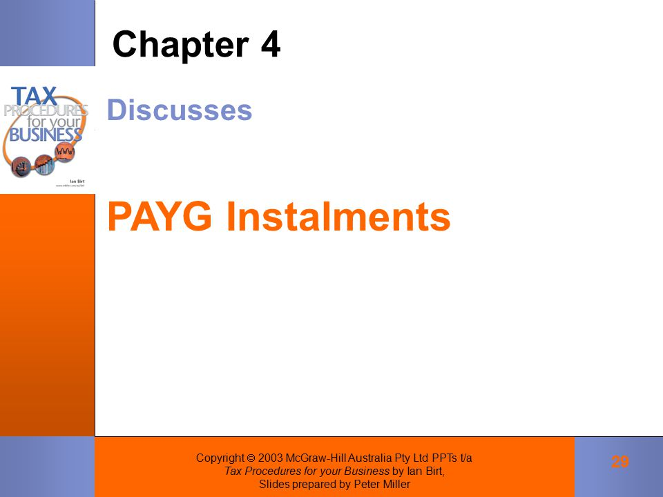 Copyright  2003 McGraw-Hill Australia Pty Ltd PPTs t/a Tax Procedures for your Business by Ian Birt, Slides prepared by Peter Miller 29 Discusses PAYG Instalments Chapter 4