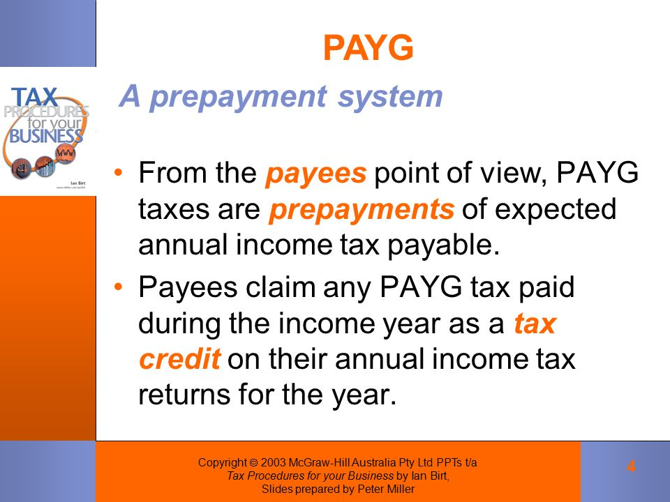 Copyright  2003 McGraw-Hill Australia Pty Ltd PPTs t/a Tax Procedures for your Business by Ian Birt, Slides prepared by Peter Miller 4 From the payees point of view, PAYG taxes are prepayments of expected annual income tax payable.