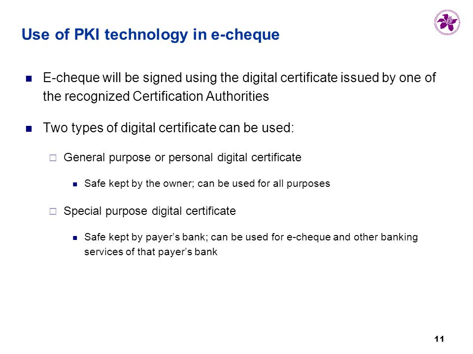 11 Use of PKI technology in e-cheque E-cheque will be signed using the digital certificate issued by one of the recognized Certification Authorities Two types of digital certificate can be used:  General purpose or personal digital certificate Safe kept by the owner; can be used for all purposes  Special purpose digital certificate Safe kept by payer's bank; can be used for e-cheque and other banking services of that payer's bank