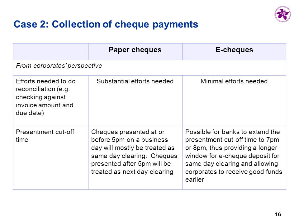 16 Case 2: Collection of cheque payments Paper chequesE-cheques From corporates' perspective Efforts needed to do reconciliation (e.g.
