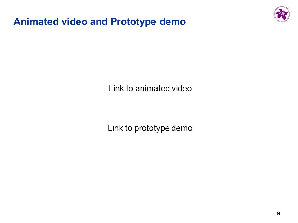 9 9 Animated video and Prototype demo Link to animated video Link to prototype demo