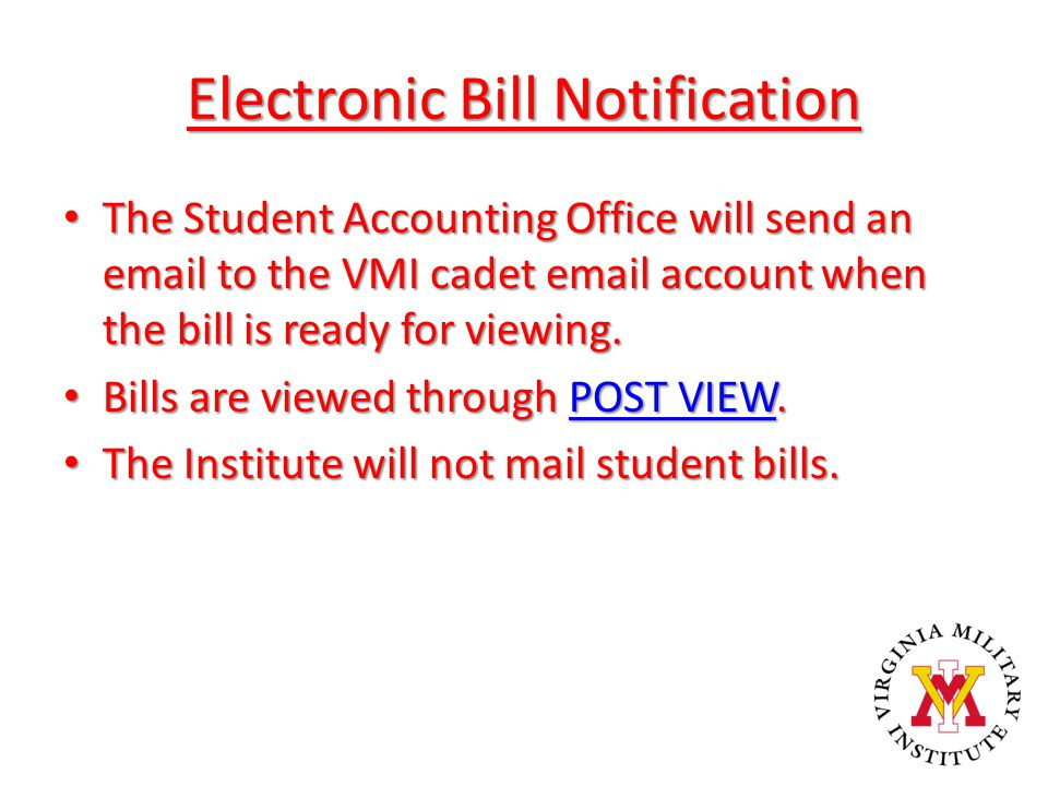 Electronic Bill Notification The Student Accounting Office will send an email to the VMI cadet email account when the bill is ready for viewing. The S