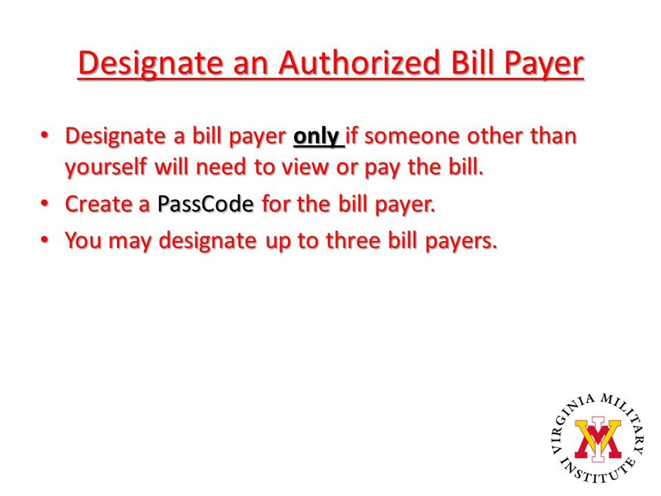 Designate an Authorized Bill Payer Designate a bill payer only if someone other than yourself will need to view or pay the bill. Designate a bill paye