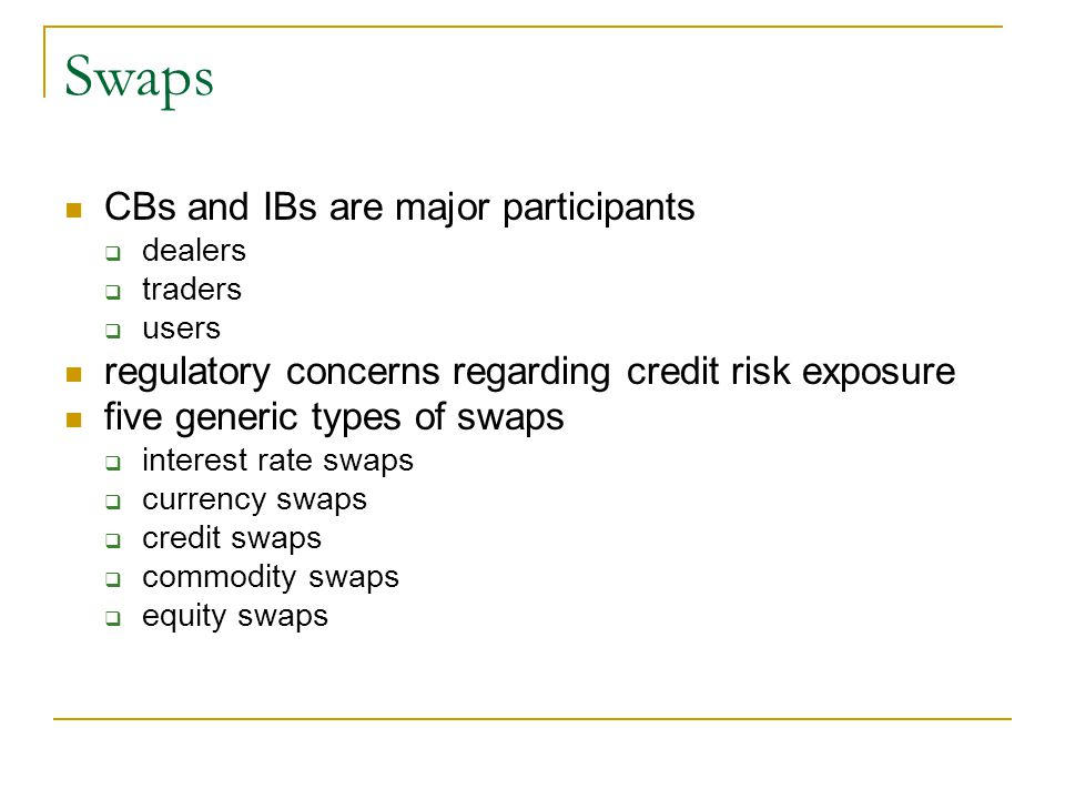 Swaps CBs and IBs are major participants  dealers  traders  users regulatory concerns regarding credit risk exposure five generic types of swaps  interest rate swaps  currency swaps  credit swaps  commodity swaps  equity swaps