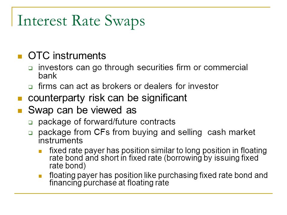 Interest Rate Swaps OTC instruments  investors can go through securities firm or commercial bank  firms can act as brokers or dealers for investor counterparty risk can be significant Swap can be viewed as  package of forward/future contracts  package from CFs from buying and selling cash market instruments fixed rate payer has position similar to long position in floating rate bond and short in fixed rate (borrowing by issuing fixed rate bond) floating payer has position like purchasing fixed rate bond and financing purchase at floating rate