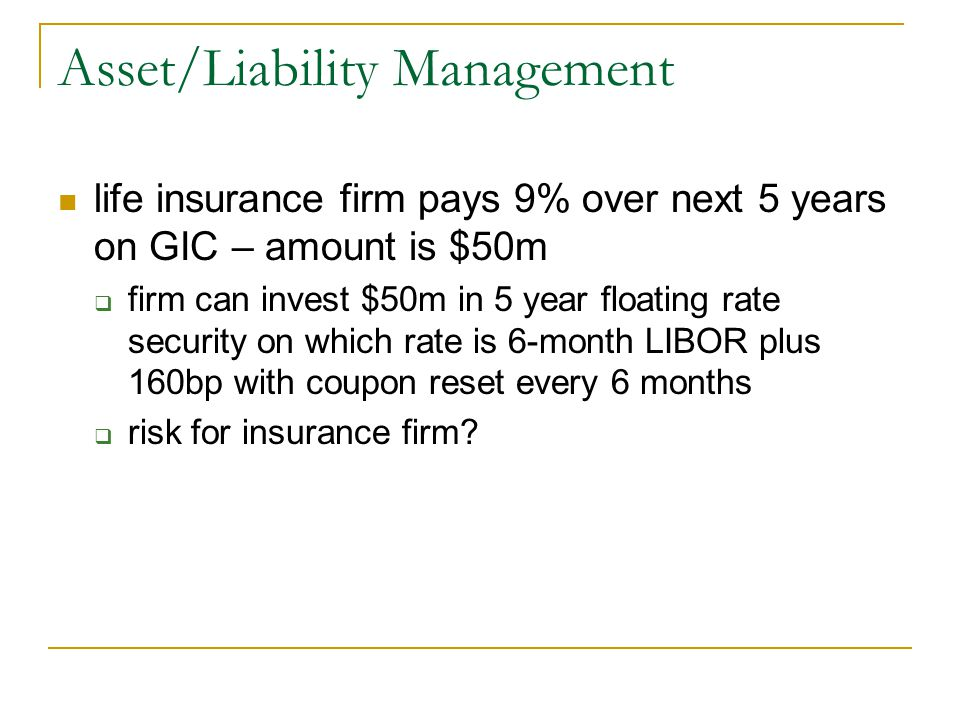 Asset/Liability Management life insurance firm pays 9% over next 5 years on GIC – amount is $50m  firm can invest $50m in 5 year floating rate security on which rate is 6-month LIBOR plus 160bp with coupon reset every 6 months  risk for insurance firm