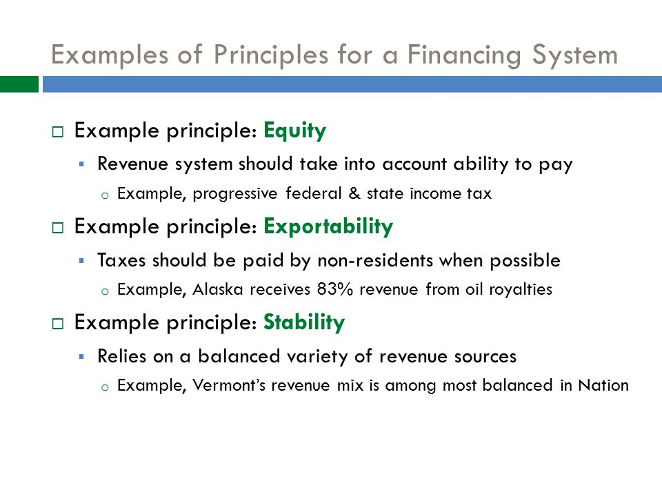 Examples of Principles for a Financing System  Example principle: Equity  Revenue system should take into account ability to pay o Example, progressive federal & state income tax  Example principle: Exportability  Taxes should be paid by non-residents when possible o Example, Alaska receives 83% revenue from oil royalties  Example principle: Stability  Relies on a balanced variety of revenue sources o Example, Vermont's revenue mix is among most balanced in Nation 29