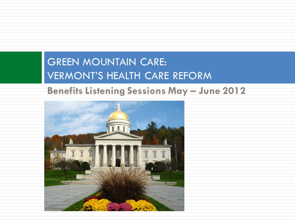 Benefits Listening Sessions May – June 2012 GREEN MOUNTAIN CARE: VERMONT'S HEALTH CARE REFORM