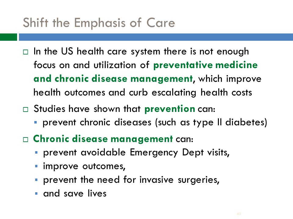 Shift the Emphasis of Care  In the US health care system there is not enough focus on and utilization of preventative medicine and chronic disease management, which improve health outcomes and curb escalating health costs  Studies have shown that prevention can:  prevent chronic diseases (such as type II diabetes)  Chronic disease management can:  prevent avoidable Emergency Dept visits,  improve outcomes,  prevent the need for invasive surgeries,  and save lives 40