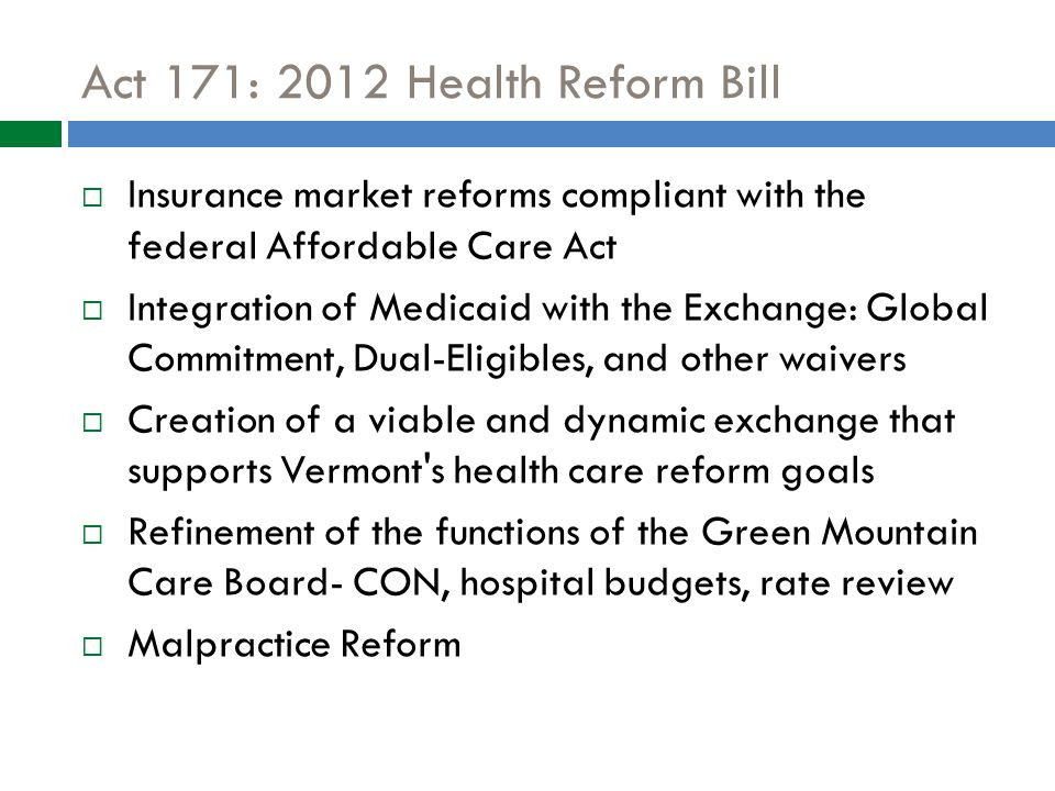 Act 171: 2012 Health Reform Bill  Insurance market reforms compliant with the federal Affordable Care Act  Integration of Medicaid with the Exchange: Global Commitment, Dual-Eligibles, and other waivers  Creation of a viable and dynamic exchange that supports Vermont s health care reform goals  Refinement of the functions of the Green Mountain Care Board- CON, hospital budgets, rate review  Malpractice Reform