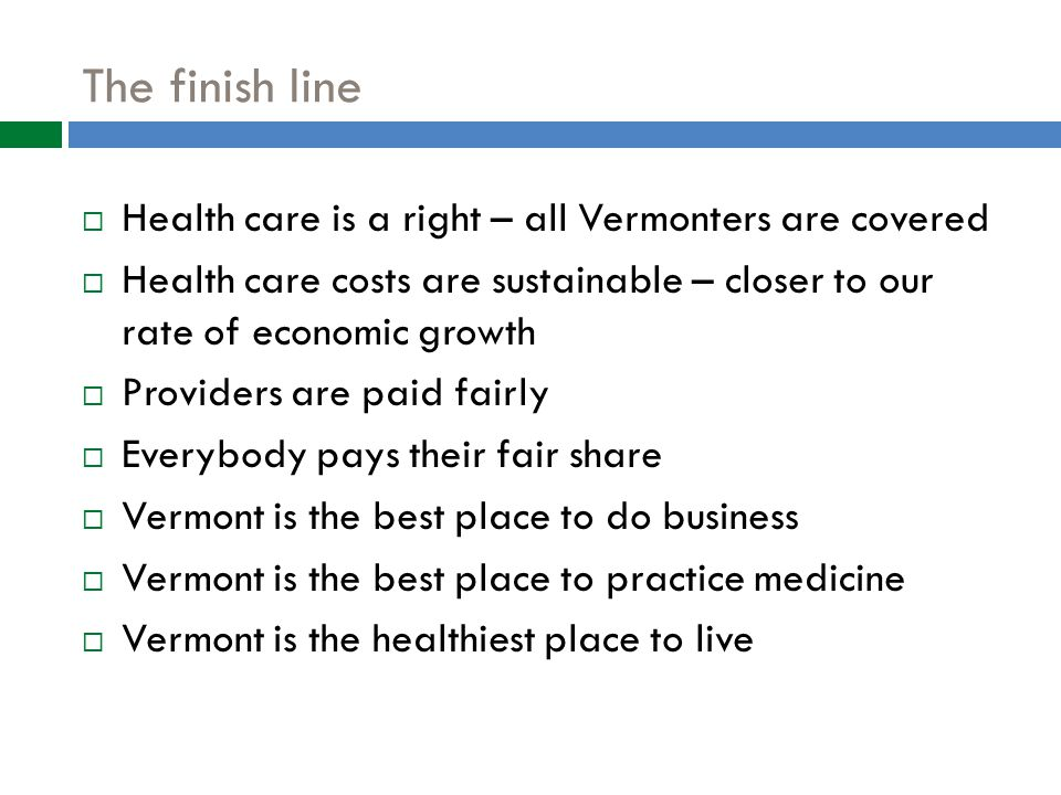 The finish line  Health care is a right – all Vermonters are covered  Health care costs are sustainable – closer to our rate of economic growth  Providers are paid fairly  Everybody pays their fair share  Vermont is the best place to do business  Vermont is the best place to practice medicine  Vermont is the healthiest place to live