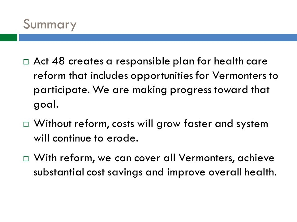 Summary  Act 48 creates a responsible plan for health care reform that includes opportunities for Vermonters to participate.