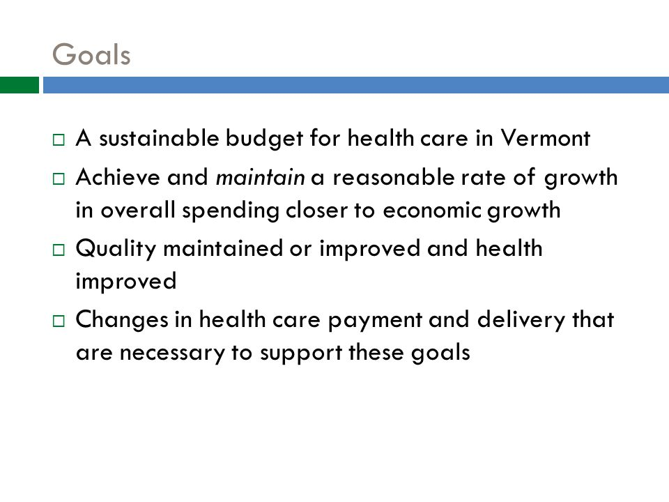 Goals  A sustainable budget for health care in Vermont  Achieve and maintain a reasonable rate of growth in overall spending closer to economic growth  Quality maintained or improved and health improved  Changes in health care payment and delivery that are necessary to support these goals