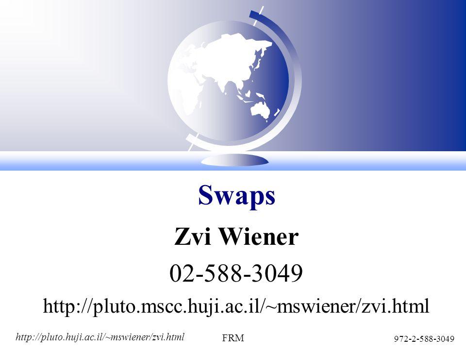 http://pluto.huji.ac.il/~mswiener/zvi.html 972-2-588-3049 FRM Zvi Wiener 02-588-3049 http://pluto.mscc.huji.ac.il/~mswiener/zvi.html Swaps