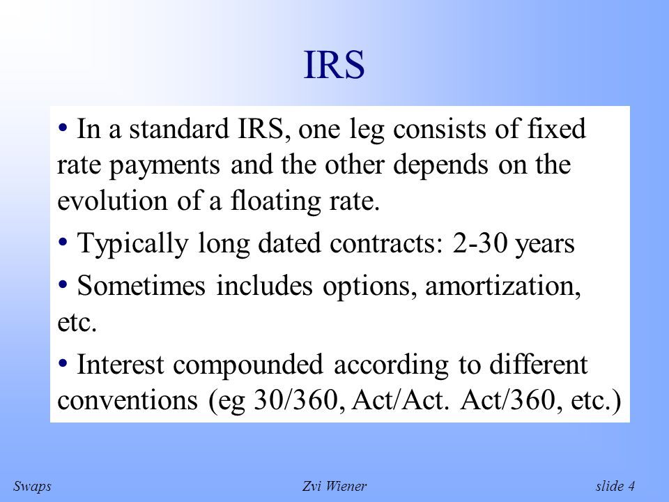 SwapsZvi Wiener slide 4 IRS In a standard IRS, one leg consists of fixed rate payments and the other depends on the evolution of a floating rate.