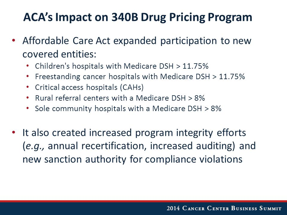 ACA's Impact on 340B Drug Pricing Program Affordable Care Act expanded participation to new covered entities: Children s hospitals with Medicare DSH > 11.75% Freestanding cancer hospitals with Medicare DSH > 11.75% Critical access hospitals (CAHs) Rural referral centers with a Medicare DSH > 8% Sole community hospitals with a Medicare DSH > 8% It also created increased program integrity efforts (e.g., annual recertification, increased auditing) and new sanction authority for compliance violations