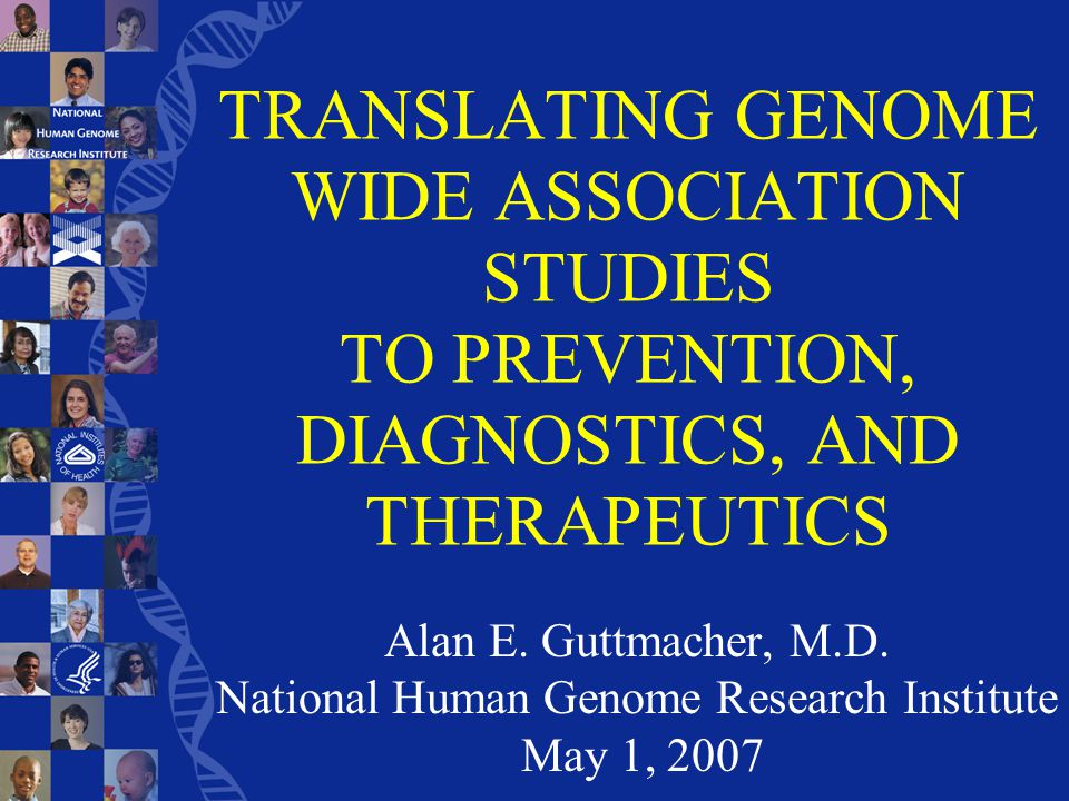 TRANSLATING GENOME WIDE ASSOCIATION STUDIES TO PREVENTION, DIAGNOSTICS, AND THERAPEUTICS Alan E.