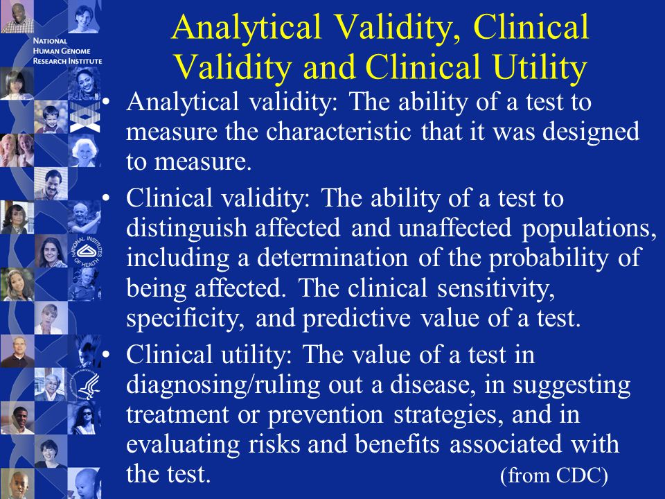 Analytical Validity, Clinical Validity and Clinical Utility Analytical validity: The ability of a test to measure the characteristic that it was designed to measure.