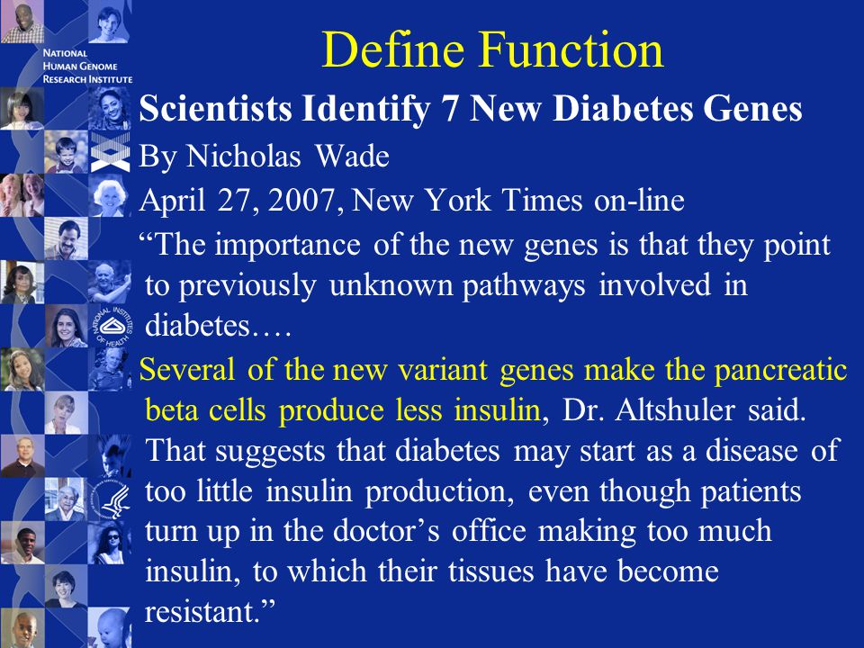 Define Function Scientists Identify 7 New Diabetes Genes By Nicholas Wade April 27, 2007, New York Times on-line The importance of the new genes is that they point to previously unknown pathways involved in diabetes….