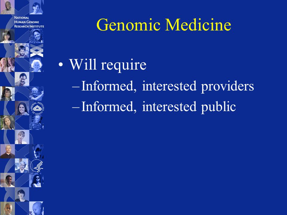 Genomic Medicine Will require –Informed, interested providers –Informed, interested public