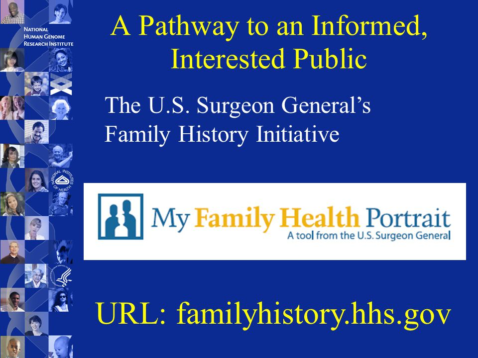 A Pathway to an Informed, Interested Public URL: familyhistory.hhs.gov The U.S.