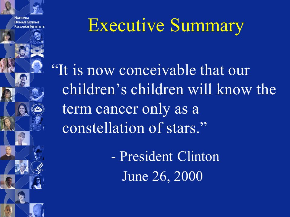 Executive Summary It is now conceivable that our children's children will know the term cancer only as a constellation of stars. - President Clinton June 26, 2000