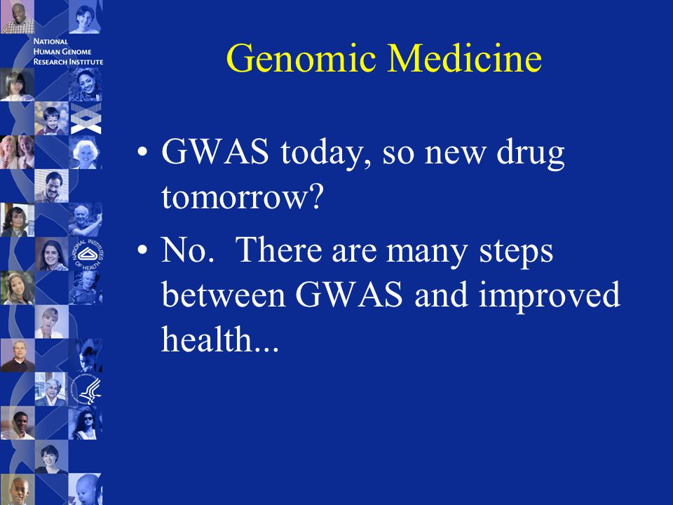 Genomic Medicine GWAS today, so new drug tomorrow.