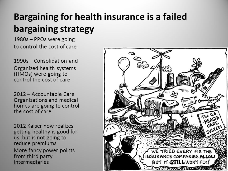 Bargaining for health insurance is a failed bargaining strategy 1980s – PPOs were going to control the cost of care 1990s – Consolidation and Organized health systems (HMOs) were going to control the cost of care 2012 – Accountable Care Organizations and medical homes are going to control the cost of care 2012 Kaiser now realizes getting healthy is good for us, but is not going to reduce premiums More fancy power points from third party intermediaries