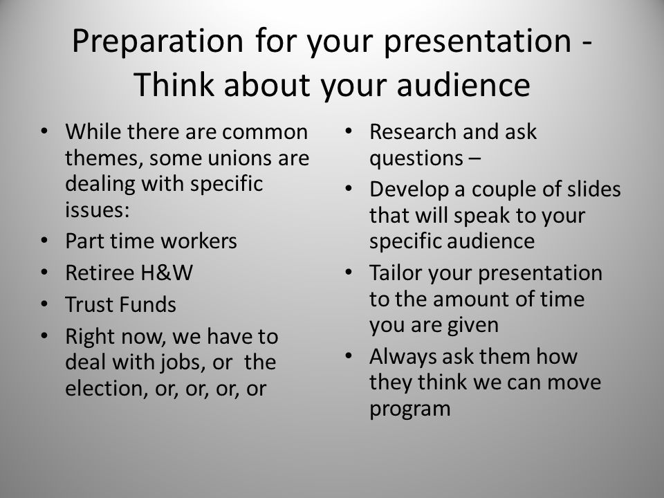 Preparation for your presentation - Think about your audience While there are common themes, some unions are dealing with specific issues: Part time workers Retiree H&W Trust Funds Right now, we have to deal with jobs, or the election, or, or, or, or Research and ask questions – Develop a couple of slides that will speak to your specific audience Tailor your presentation to the amount of time you are given Always ask them how they think we can move program