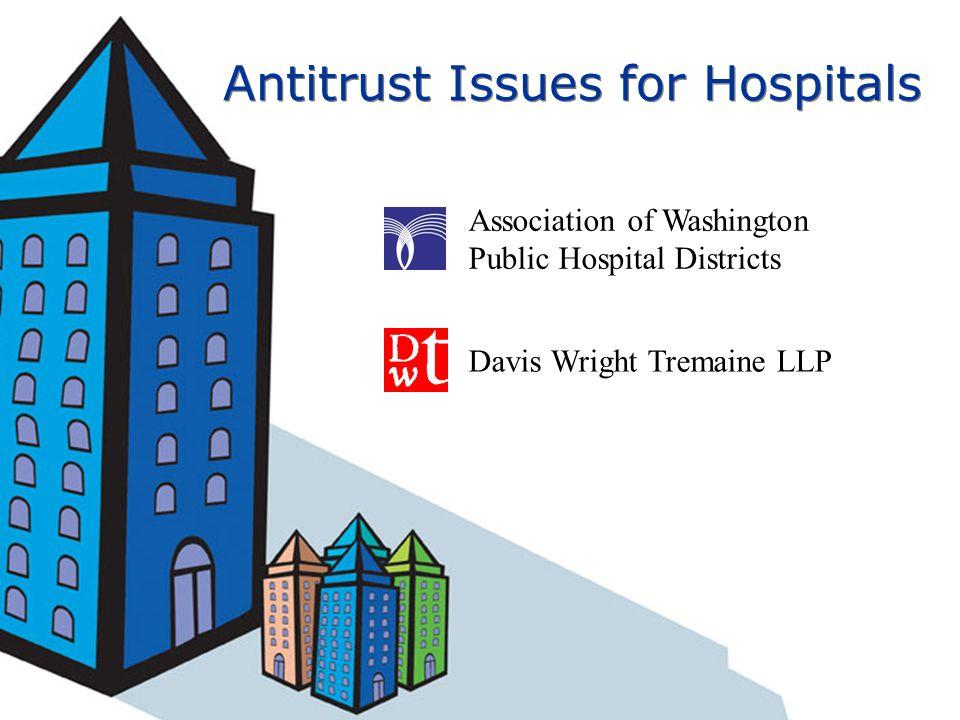 Antitrust Issues for Hospitals Association of Washington Public Hospital Districts Davis Wright Tremaine LLP