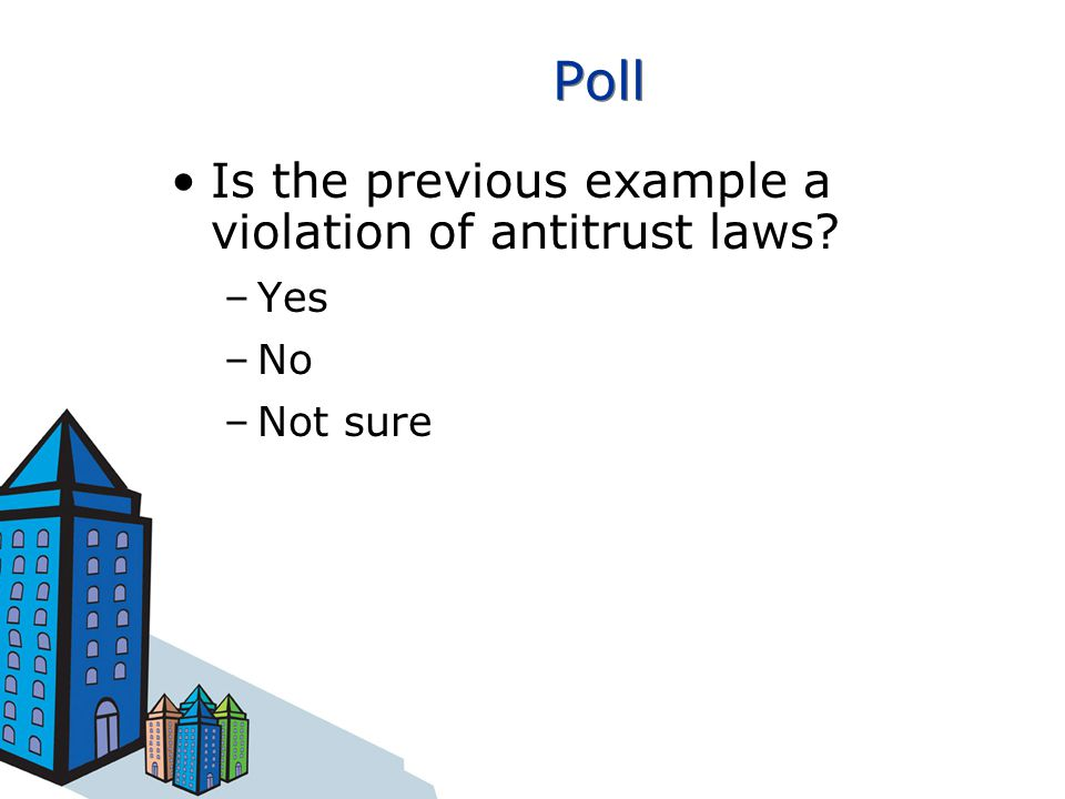Poll Is the previous example a violation of antitrust laws –Yes –No –Not sure