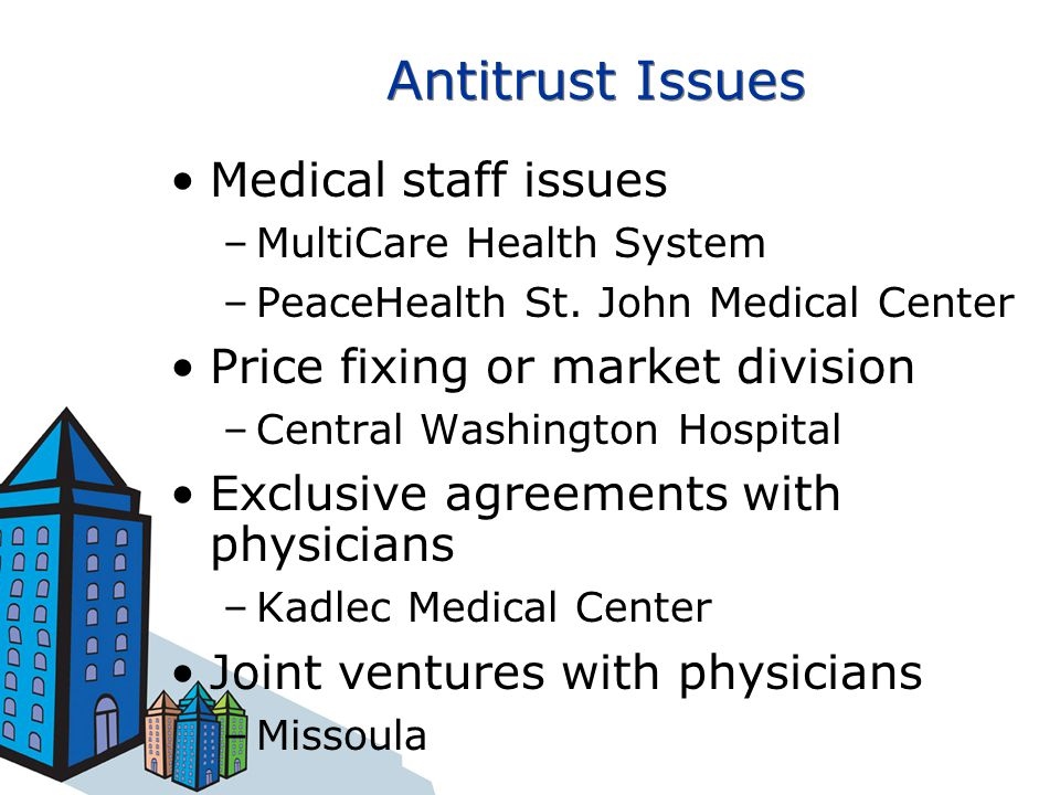 Antitrust Issues Medical staff issues –MultiCare Health System –PeaceHealth St. John Medical Center Price fixing or market division –Central Washingto