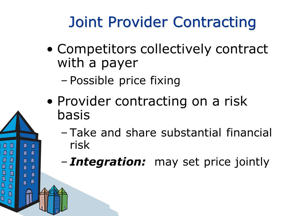 Joint Provider Contracting Competitors collectively contract with a payer –Possible price fixing Provider contracting on a risk basis –Take and share