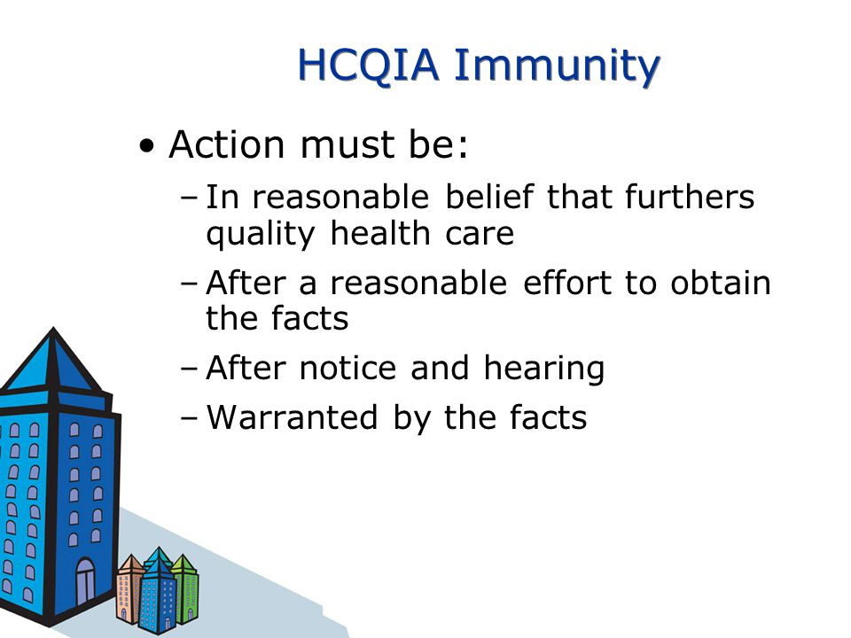 HCQIA Immunity Action must be: –In reasonable belief that furthers quality health care –After a reasonable effort to obtain the facts –After notice an