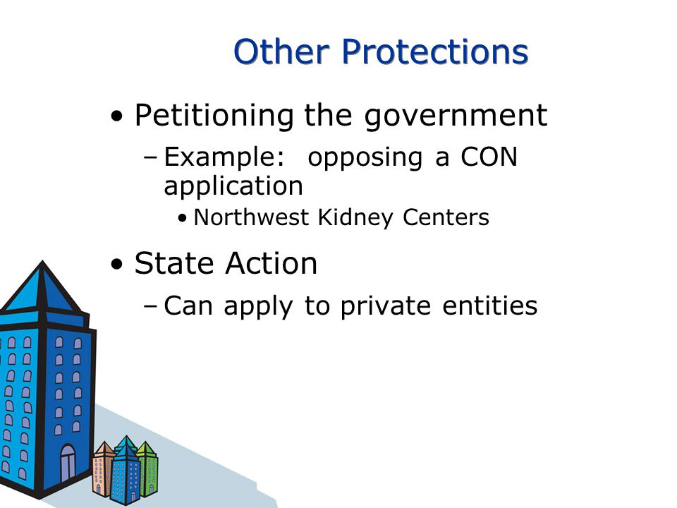 Other Protections Petitioning the government –Example: opposing a CON application Northwest Kidney Centers State Action –Can apply to private entities