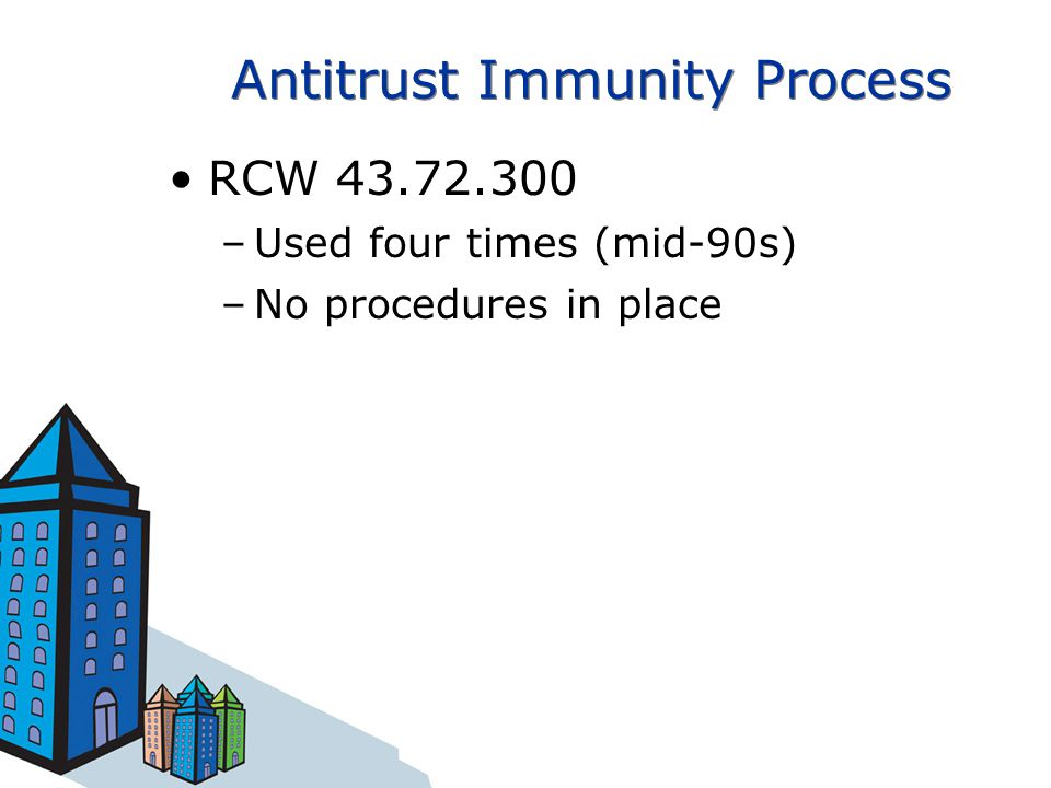 Antitrust Immunity Process RCW 43.72.300 –Used four times (mid-90s) –No procedures in place