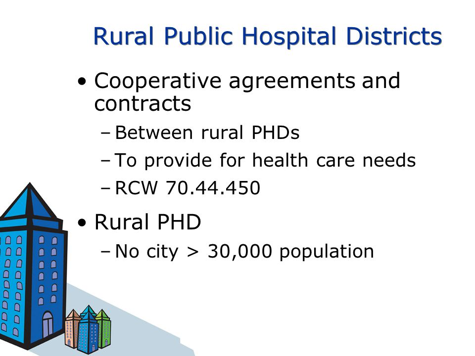 Rural Public Hospital Districts Cooperative agreements and contracts –Between rural PHDs –To provide for health care needs –RCW 70.44.450 Rural PHD –No city > 30,000 population