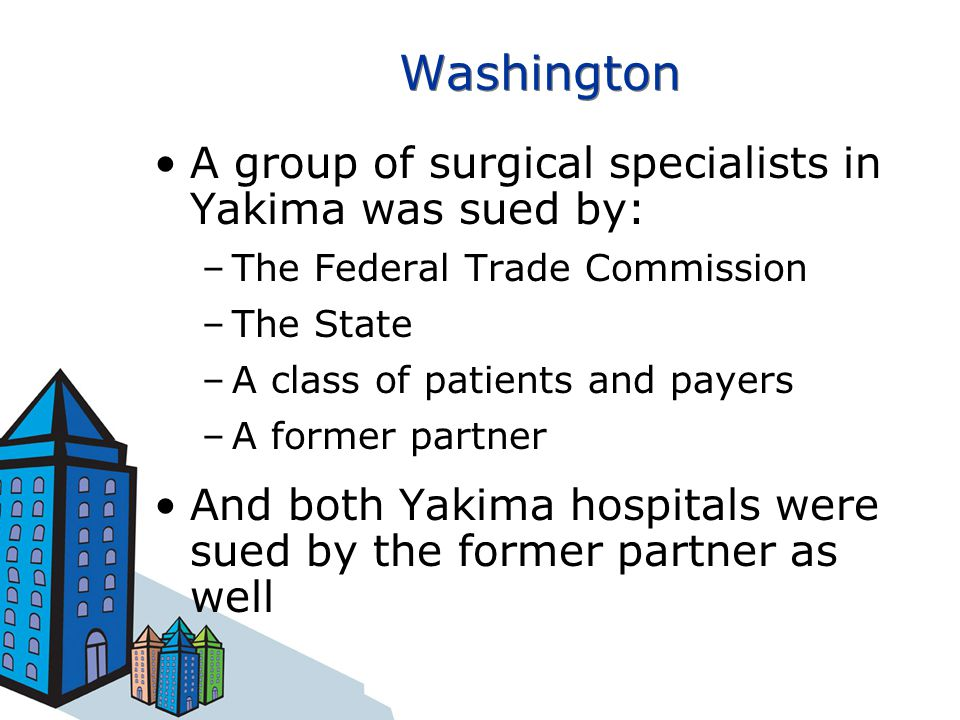 Washington A group of surgical specialists in Yakima was sued by: –The Federal Trade Commission –The State –A class of patients and payers –A former partner And both Yakima hospitals were sued by the former partner as well