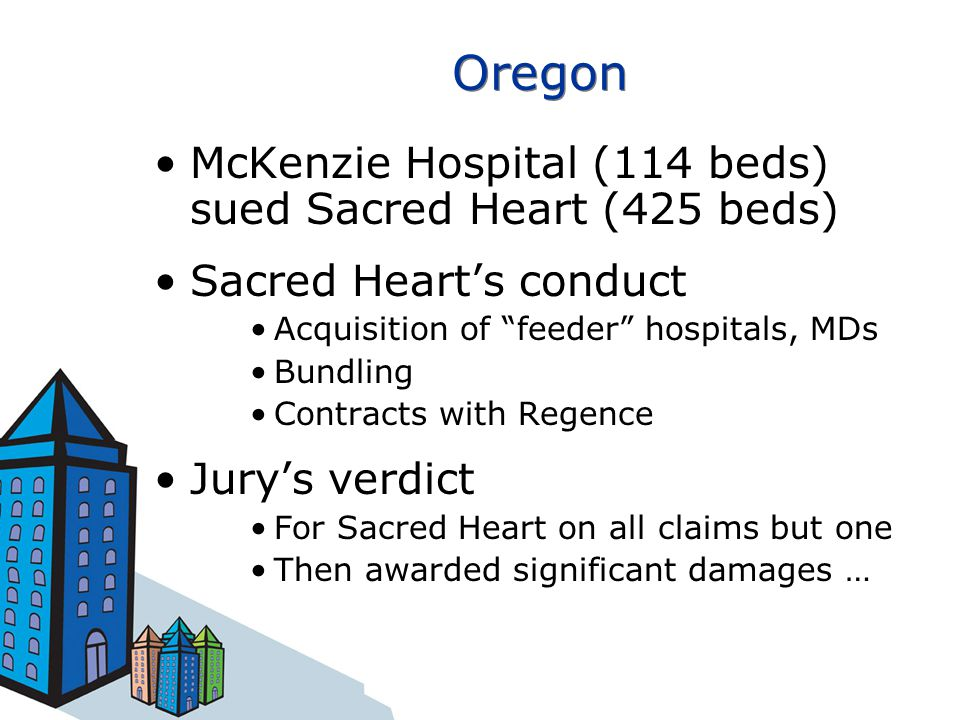 Oregon McKenzie Hospital (114 beds) sued Sacred Heart (425 beds) Sacred Heart's conduct Acquisition of feeder hospitals, MDs Bundling Contracts with Regence Jury's verdict For Sacred Heart on all claims but one Then awarded significant damages …