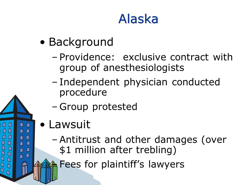 Alaska Background –Providence: exclusive contract with group of anesthesiologists –Independent physician conducted procedure –Group protested Lawsuit –Antitrust and other damages (over $1 million after trebling) –Fees for plaintiff's lawyers
