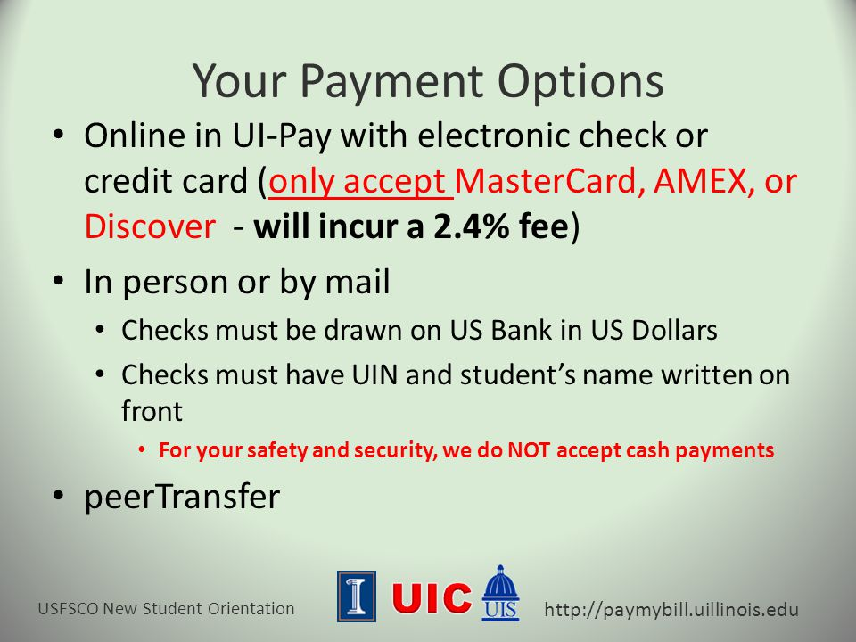 USFSCO New Student Orientation http://paymybill.uillinois.edu Your Payment Options Online in UI-Pay with electronic check or credit card (only accept MasterCard, AMEX, or Discover - will incur a 2.4% fee) In person or by mail Checks must be drawn on US Bank in US Dollars Checks must have UIN and student's name written on front For your safety and security, we do NOT accept cash payments peerTransfer