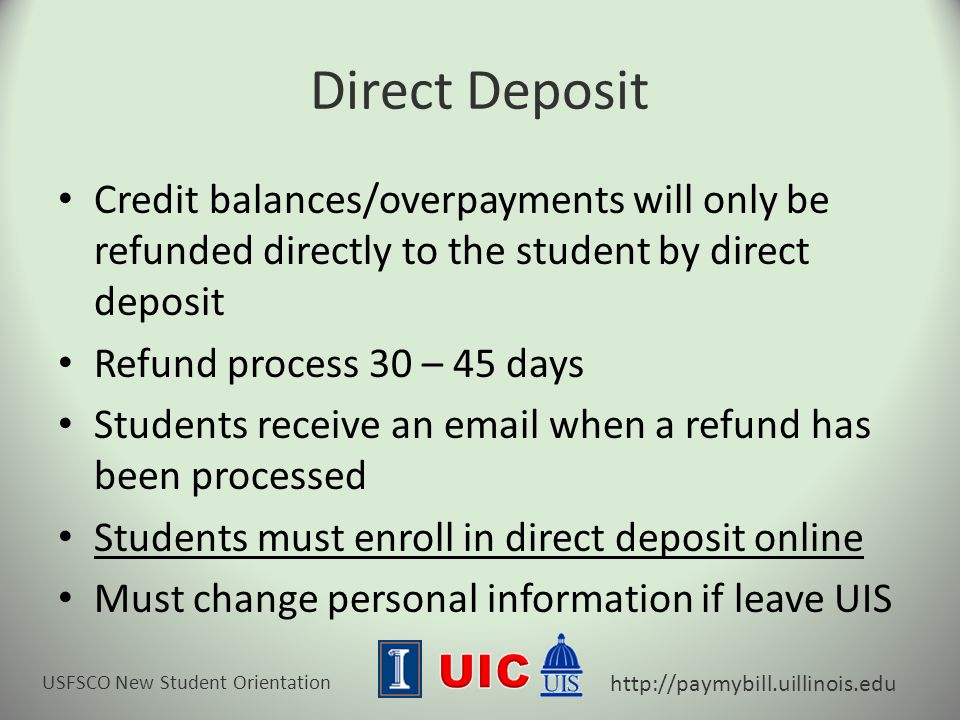 USFSCO New Student Orientation http://paymybill.uillinois.edu Direct Deposit Credit balances/overpayments will only be refunded directly to the student by direct deposit Refund process 30 – 45 days Students receive an email when a refund has been processed Students must enroll in direct deposit online Must change personal information if leave UIS