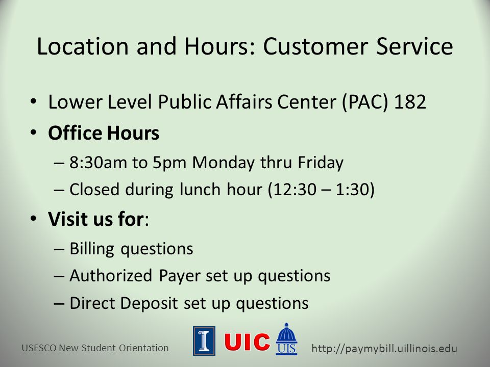 USFSCO New Student Orientation http://paymybill.uillinois.edu Location and Hours: Customer Service Lower Level Public Affairs Center (PAC) 182 Office Hours – 8:30am to 5pm Monday thru Friday – Closed during lunch hour (12:30 – 1:30) Visit us for: – Billing questions – Authorized Payer set up questions – Direct Deposit set up questions
