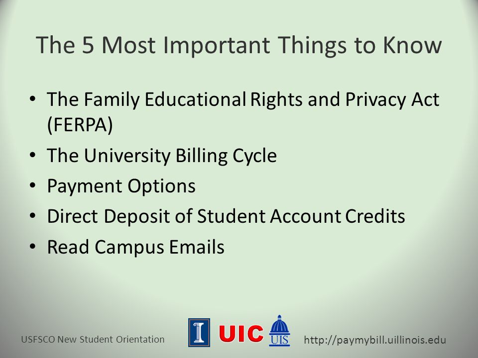 USFSCO New Student Orientation http://paymybill.uillinois.edu The 5 Most Important Things to Know The Family Educational Rights and Privacy Act (FERPA) The University Billing Cycle Payment Options Direct Deposit of Student Account Credits Read Campus Emails