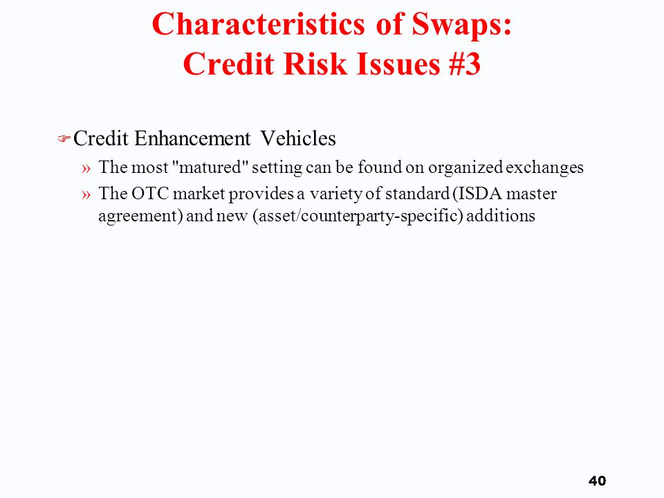39 Characteristics of Swaps: Credit Risk Issues #2 F Rational default occurs only when the swap s value is negative.